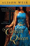 Captive Queen: A Novel of Eleanor of Aquitaine - Alison Weir