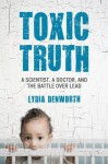 Toxic Truth: A Scientist, a Doctor, and the Battle over Lead - Lydia Denworth