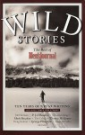 Wild Stories: The Best of Men's Journal - Jim Harrison, Sebastian Junger, P.J. O'Rourke, Rick Bass, Thomas McGuane, George Plimpton, Hampton Sides, Doug Stanton, Tim Cahill, Mark Bowden