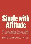 Single With Attitude: Not Your Typical Take On Health And Happiness, Love And Money, Marriage And Friendship - Bella DePaulo