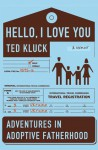 Hello, I Love You: Adventures in Adoptive Fatherhood - Ted Kluck
