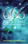 666 And All That: The Truth About The Future - John Dickson, Greg Clarke