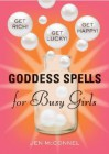 Goddess Spells for Busy Girls: Get Rich, Get Happy, Get Lucky - Jen McConnel