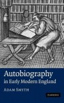 Autobiography in Early Modern England - Adam Smyth