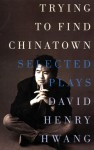 Trying to Find Chinatown: The Selected Plays of David Henry Hwang - David Henry Hwang