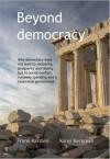 Beyond Democracy: Why democracy does not lead to solidarity, prosperity and liberty but to social conflict, runaway spending and a tyrannical government - Frank Karsten, Karel Beckman