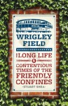 Wrigley Field: The Long Life and Contentious Times of the Friendly Confines - Stuart Shea