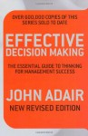 Effective Decision Making (Rev Ed): The Essential Guide To Thinking For Management Success - John Adair