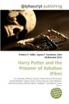 Harry Potter And The Prisoner Of Azkaban (Film) - Agnes F. Vandome, John McBrewster, Sam B Miller II