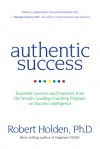 Authentic Success: Essential Lessons and Practices from the World's Leading Coaching Program on Success Intelligence - Robert Holden