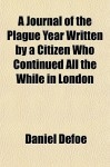 A Journal of the Plague Year Written by a Citizen Who Continued All the While in London - Daniel Defoe