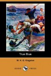 True Blue -- a British Seaman of the Old School - W.H.G. Kingston