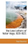 The Love Letters of Victor Hugo, 1820-1822. - Paul Meurice