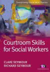 Courtroom Skills for Social Workers - Claire Seymour, Richard Seymour, Jonathan Parker, Greta Bradley