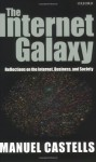 The Internet Galaxy: Reflections On The Internet, Business, And Society - Manuel Castells