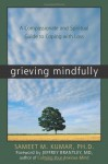 Grieving Mindfully: A Compassionate and Spiritual Guide to Coping with Loss - Sameet M. Kumar, Jeffrey Brantley