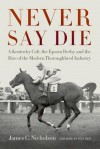 Never Say Die: A Kentucky Colt, the Epsom Derby, and the Rise of the Modern Thoroughbred Industry - Pete Best, James C. Nicholson