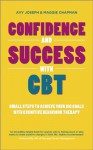 Confidence and Success with CBT: Small steps to achieve your big goals with cognitive behaviour therapy - Avy Joseph