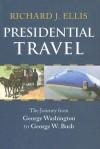 Presidential Travel: The Journey from George Washington to George W. Bush - Richard J. Ellis