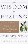 The Wisdom of Healing: A Natural Mind Body Program for Optimal Wellness - Deepak Chopra, David Simon