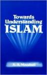 Towards Understanding Islam - Abul A'la Maududi