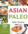 Asian Paleo Recipes: 30 Classic Asian Comfort Foods Made Healthy Without Grains, Legumes, or Dairy - Sally Thomas