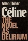 Celine: The Novel As Delerium - Allen Thiher