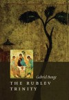 The Rublev Trinity: The Icon of the Trinity by the Monk-painter Andrei Rublev - Gabriel Bunge, Sergei Sergeevich Averintsev, Andrew Louth