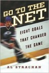 Go to the Net: Eight Goals That Changed the Game - Al Strachan