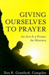 Giving Ourselves to Prayer: An Acts 6:4 Primer for Ministry - Dan R. Crawford