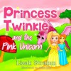 Princess Twinkle And The Pink Unicorn: A Kid's Picture Book Ages 4 8 (Fun bedtime stories for children) - Lizak Strahm, Abira Das