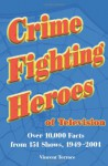 Crime Fighting Heroes of Television: Over 10,000 Facts from 151 Shows, 1949-2001 - Vincent Terrace