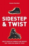 Sidestep & Twist: How to Create Hit Products and Services That People Will Queue Up to Buy - James Gardner