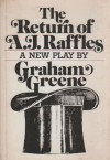 Return of A.J. Raffles: An Edwardian Comedy in 3 Acts Based Somewhat Loosely on E.W. Hornungs Characters in the Amateur Cracksman - Graham Greene