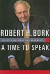 A Time to Speak: Selected Writings and Arguments - Robert H. Bork