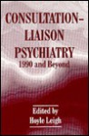 Consultation-Liaison Psychiatry: 1990 and Beyond - Leigh