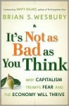 It's Not as Bad as You Think: Why Capitalism Trumps Fear and the Economy Will Thrive - Brian S. Wesbury, Amity Shlaes