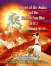 Secret of the Andes And The Golden Sun Disc of MU - Brother Philip, Joshua Shapiro, John J. Robinson, Timothy Beckley, Charles Silva and Harold T. Wilkins, Timothy Green Beckley