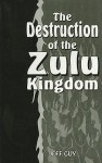 The Destruction of the Zulu Kingdom: The Civil War in Zululand, 1879-1884 - Jeff Guy