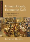 Human Goods, Economic Evils: A Moral Approach to the Dismal Science - Edward Hadas, Stratford Caldecott
