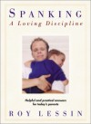 Spanking-A Loving Discipline: Helpful and Practical Answers for Today's Parents - Roy Lessin
