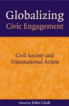 Globalizing Civic Engagement: Civil Society And Transnational Action - John Clark