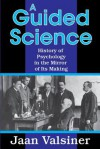 A Guided Science: History of Psychology in the Mirror of Its Making - Jaan Valsiner
