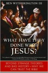 What Have They Done with Jesus? Beyond Strange Theories & Bad History-Why We Can Trust the Bible - Ben Witherington III