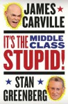 It's the Middle Class, Stupid! - James Carville, Stan Greenberg