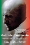 Gabriele D'Annunzio: Poet, Seducer, and Preacher of War - Lucy Hughes-Hallett