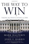 The Way to Win: Taking the White House in 2008 - Mark Halperin, John Furby Harris