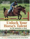 Unlock Your Horse's Talent In 20 Minutes A Day: A 3 Step Training Program For Every Horse - Richard Maxwell, Johanna Sharples