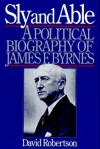 Sly and Able: A Political Biography of James F. Byrnes - David Robertson