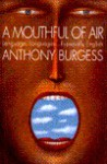 A Mouthful of Air: Language, Languages...Especially English - Anthony Burgess